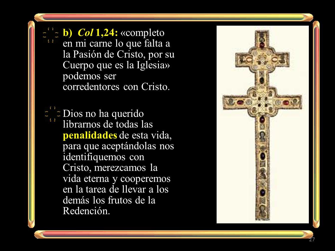 b) Col 1,24: «completo en mi carne lo que falta a la Pasión de Cristo, por su Cuerpo que es la Iglesia» podemos ser corredentores con Cristo. Dios no