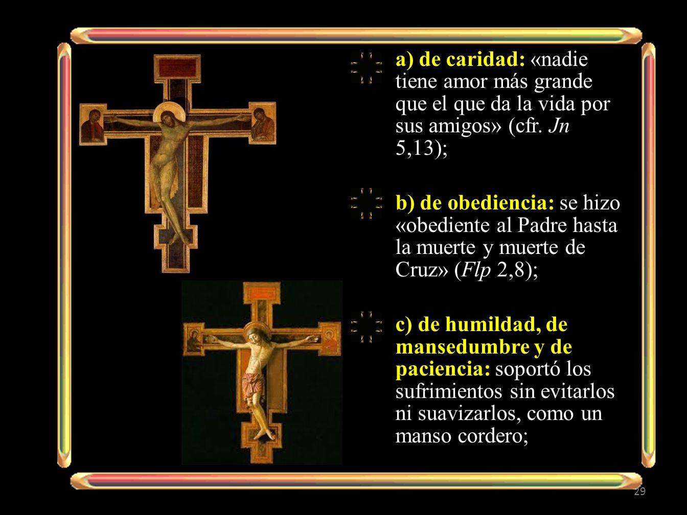 a) de caridad: «nadie tiene amor más grande que el que da la vida por sus amigos» (cfr. Jn 5,13); b) de obediencia: se hizo «obediente al Padre hasta