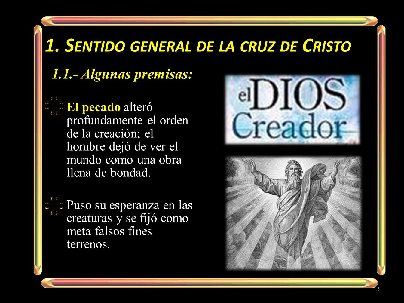 1. S ENTIDO GENERAL DE LA CRUZ DE C RISTO 1.1.- Algunas premisas: El pecado alteró profundamente el orden de la creación; el hombre dejó de ver el mun