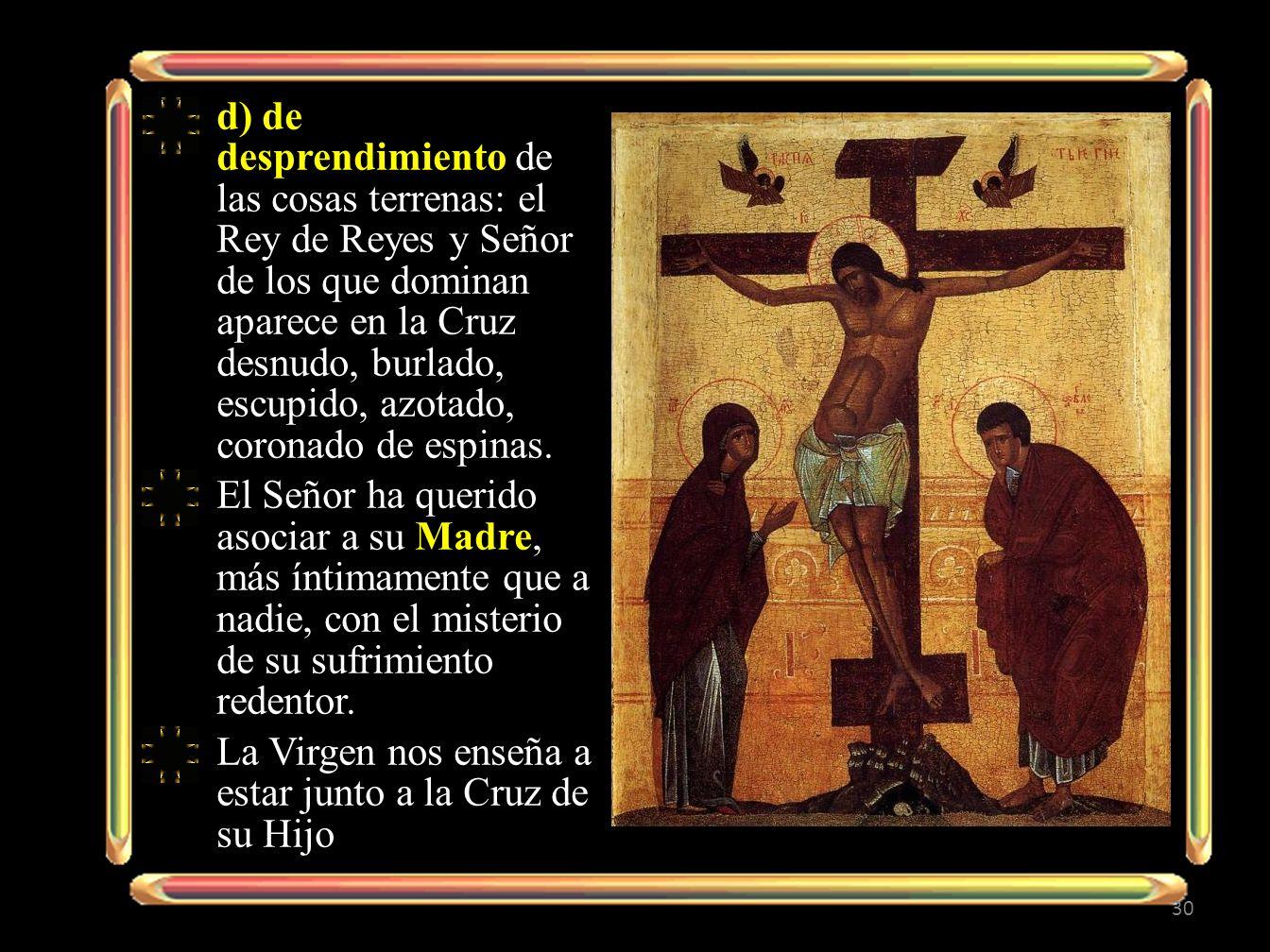 d) de desprendimiento de las cosas terrenas: el Rey de Reyes y Señor de los que dominan aparece en la Cruz desnudo, burlado, escupido, azotado, corona