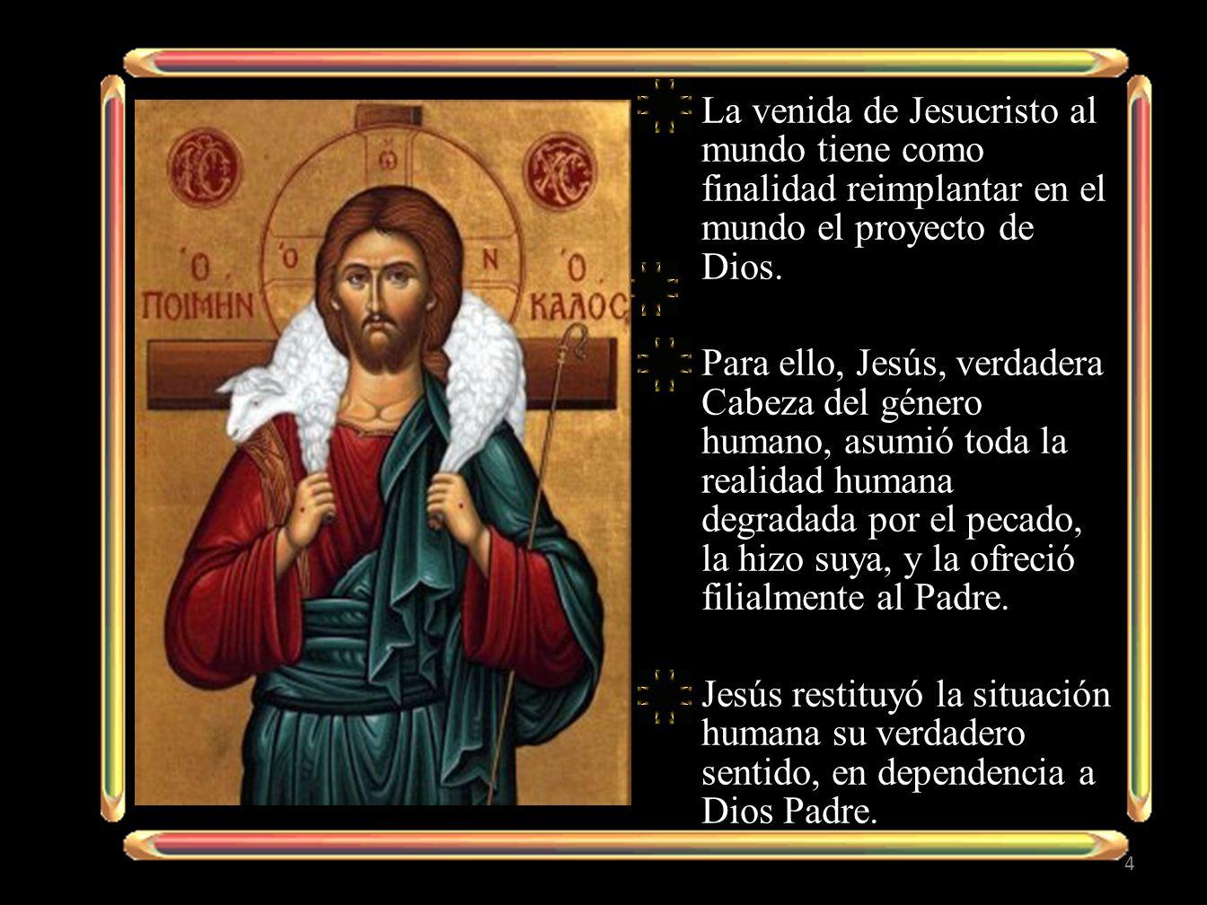 La venida de Jesucristo al mundo tiene como finalidad reimplantar en el mundo el proyecto de Dios. Para ello, Jesús, verdadera Cabeza del género human