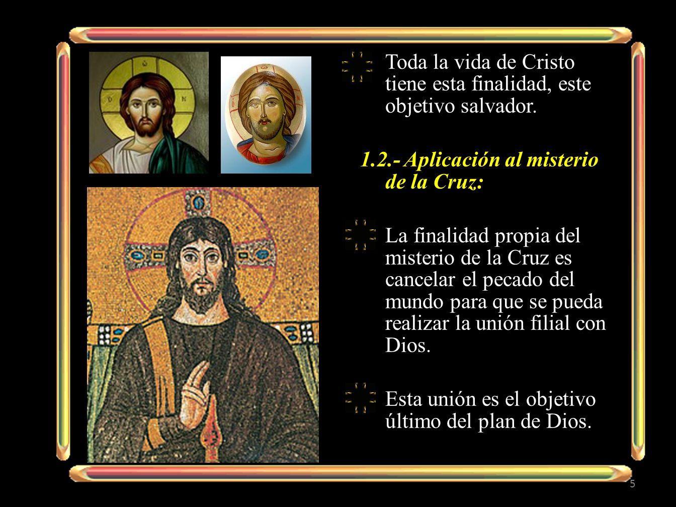 Toda la vida de Cristo tiene esta finalidad, este objetivo salvador. 1.2.- Aplicación al misterio de la Cruz: La finalidad propia del misterio de la C