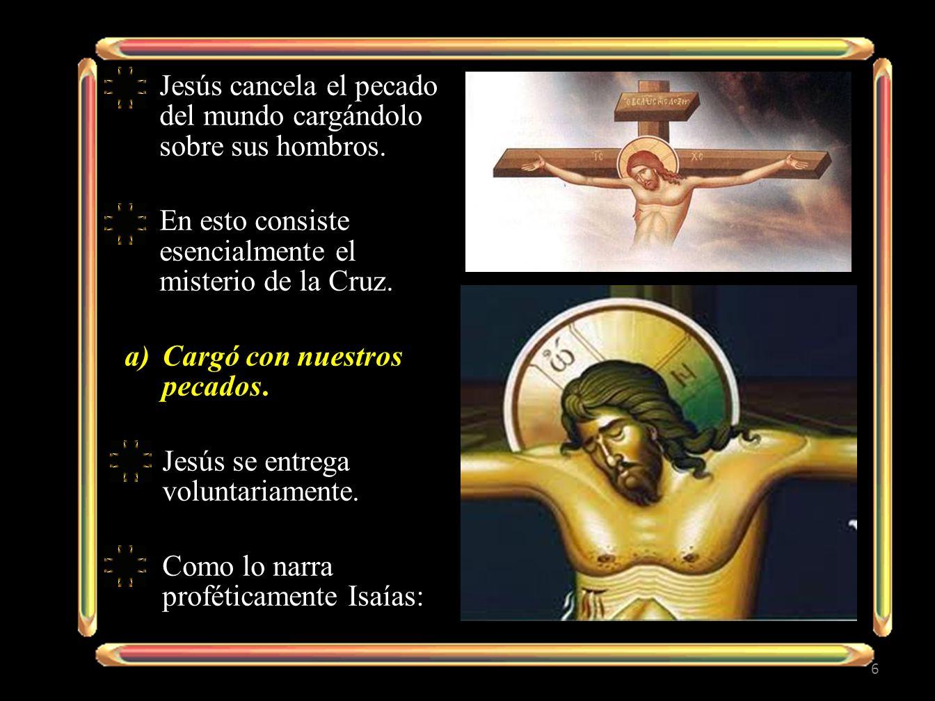 Jesús cancela el pecado del mundo cargándolo sobre sus hombros. En esto consiste esencialmente el misterio de la Cruz. a)Cargó con nuestros pecados. J