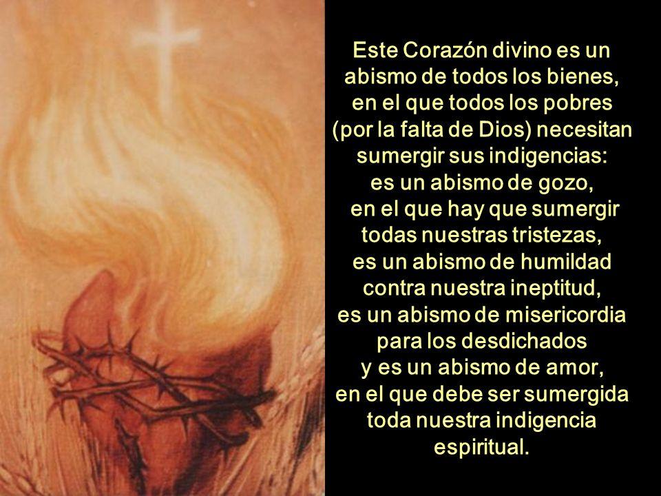 Este Corazón divino es un abismo de todos los bienes, en el que todos los pobres (por la falta de Dios) necesitan sumergir sus indigencias: es un abismo de gozo, en el que hay que sumergir todas nuestras tristezas, es un abismo de humildad contra nuestra ineptitud, es un abismo de misericordia para los desdichados y es un abismo de amor, en el que debe ser sumergida toda nuestra indigencia espiritual.