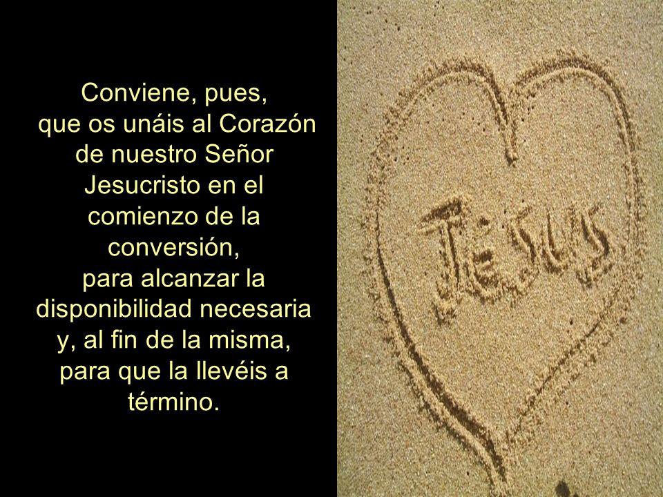 Conviene, pues, que os unáis al Corazón de nuestro Señor Jesucristo en el comienzo de la conversión, para alcanzar la disponibilidad necesaria y, al fin de la misma, para que la llevéis a término.