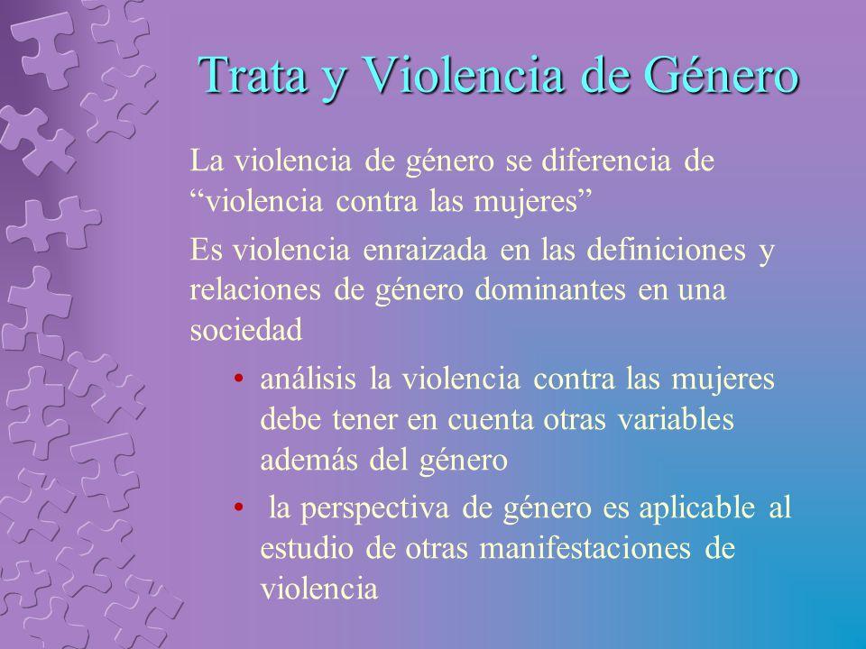 Trata y Violencia de Género La violencia de género se diferencia de violencia contra las mujeres Es violencia enraizada en las definiciones y relaciones de género dominantes en una sociedad análisis la violencia contra las mujeres debe tener en cuenta otras variables además del género la perspectiva de género es aplicable al estudio de otras manifestaciones de violencia