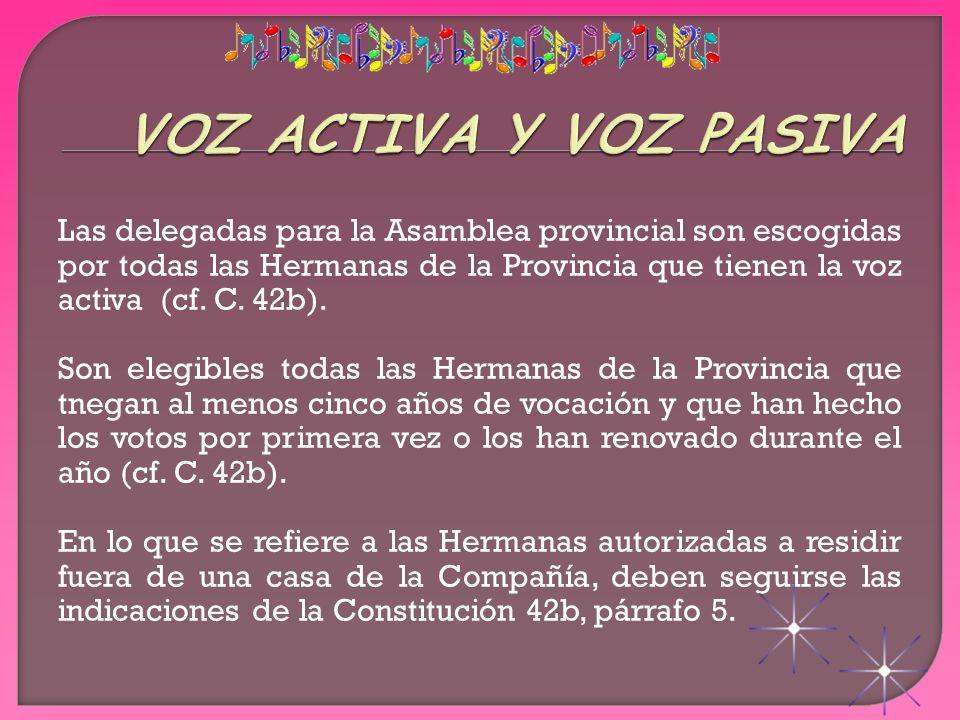 Las delegadas para la Asamblea provincial son escogidas por todas las Hermanas de la Provincia que tienen la voz activa (cf. C. 42b). Son elegibles to