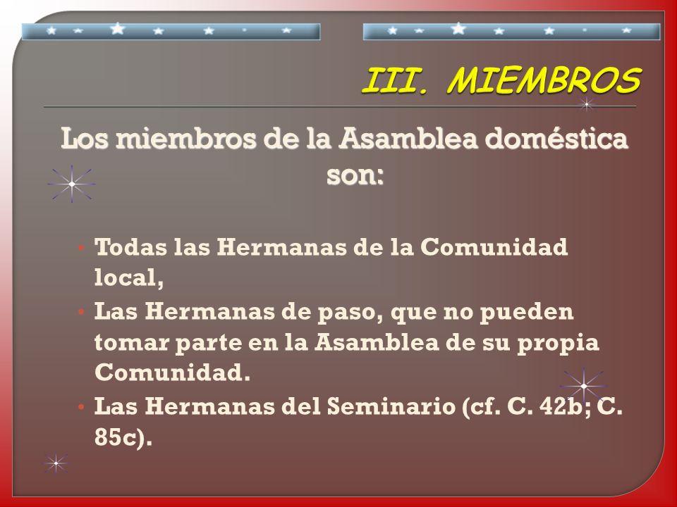 Los miembros de la Asamblea doméstica son: Todas las Hermanas de la Comunidad local, Las Hermanas de paso, que no pueden tomar parte en la Asamblea de