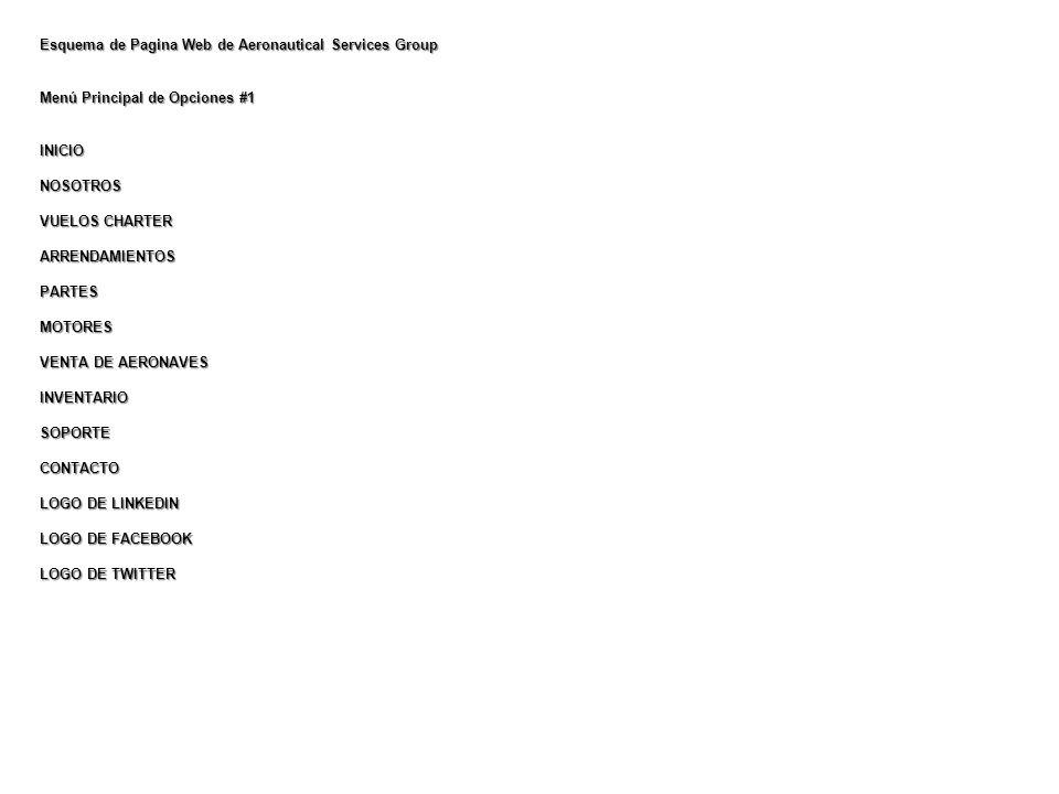 Esquema de Pagina Web de Aeronautical Services Group Menú Principal de Opciones #1 INICIONOSOTROS VUELOS CHARTER ARRENDAMIENTOSPARTESMOTORES VENTA DE AERONAVES INVENTARIOSOPORTECONTACTO LOGO DE LINKEDIN LOGO DE FACEBOOK LOGO DE TWITTER