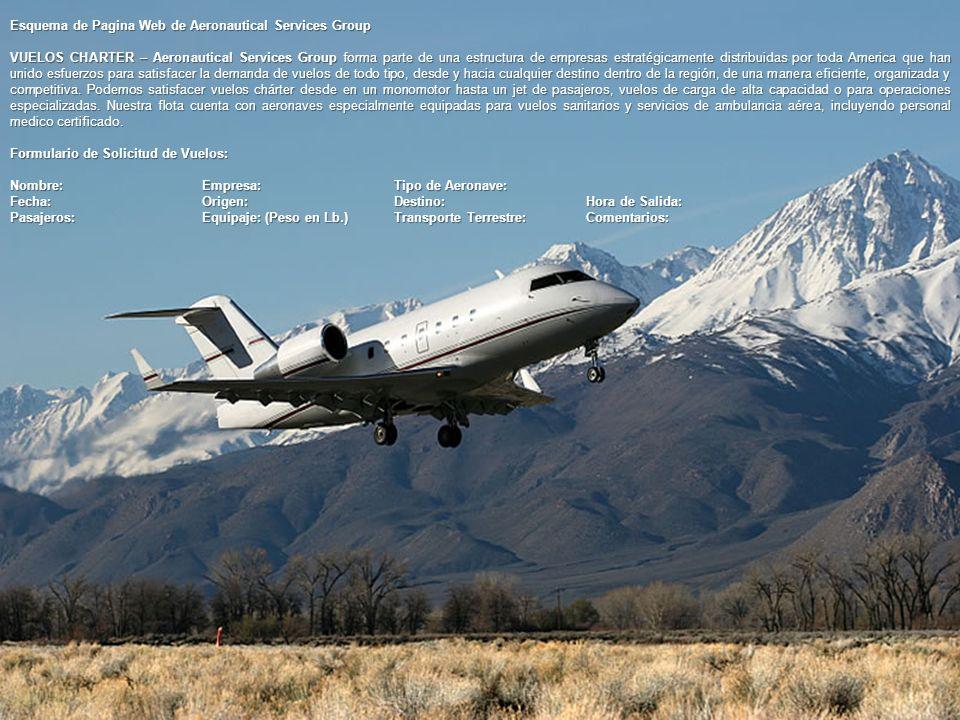 Esquema de Pagina Web de Aeronautical Services Group VUELOS CHARTER – Aeronautical Services Group forma parte de una estructura de empresas estratégicamente distribuidas por toda America que han unido esfuerzos para satisfacer la demanda de vuelos de todo tipo, desde y hacia cualquier destino dentro de la región, de una manera eficiente, organizada y competitiva.