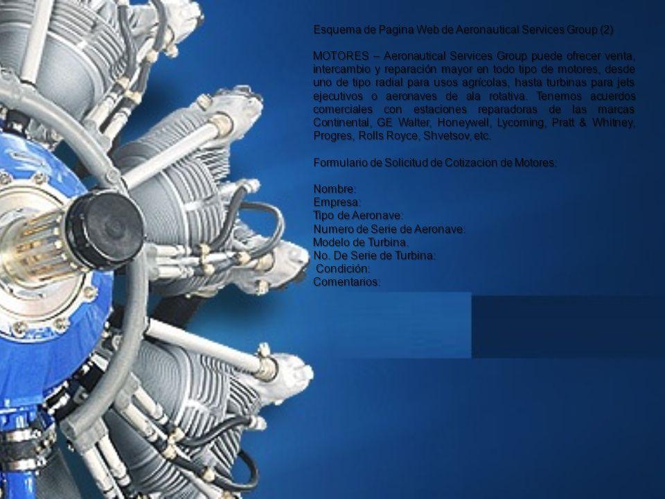 Esquema de Pagina Web de Aeronautical Services Group (2) MOTORES – Aeronautical Services Group puede ofrecer venta, intercambio y reparación mayor en todo tipo de motores, desde uno de tipo radial para usos agrícolas, hasta turbinas para jets ejecutivos o aeronaves de ala rotativa.
