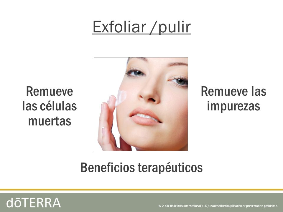 © 2009 dōTERRA International, LLC, Unauthorized duplication or presentation prohibited. Exfoliar /pulir Beneficios terapéuticos Remueve las impurezas