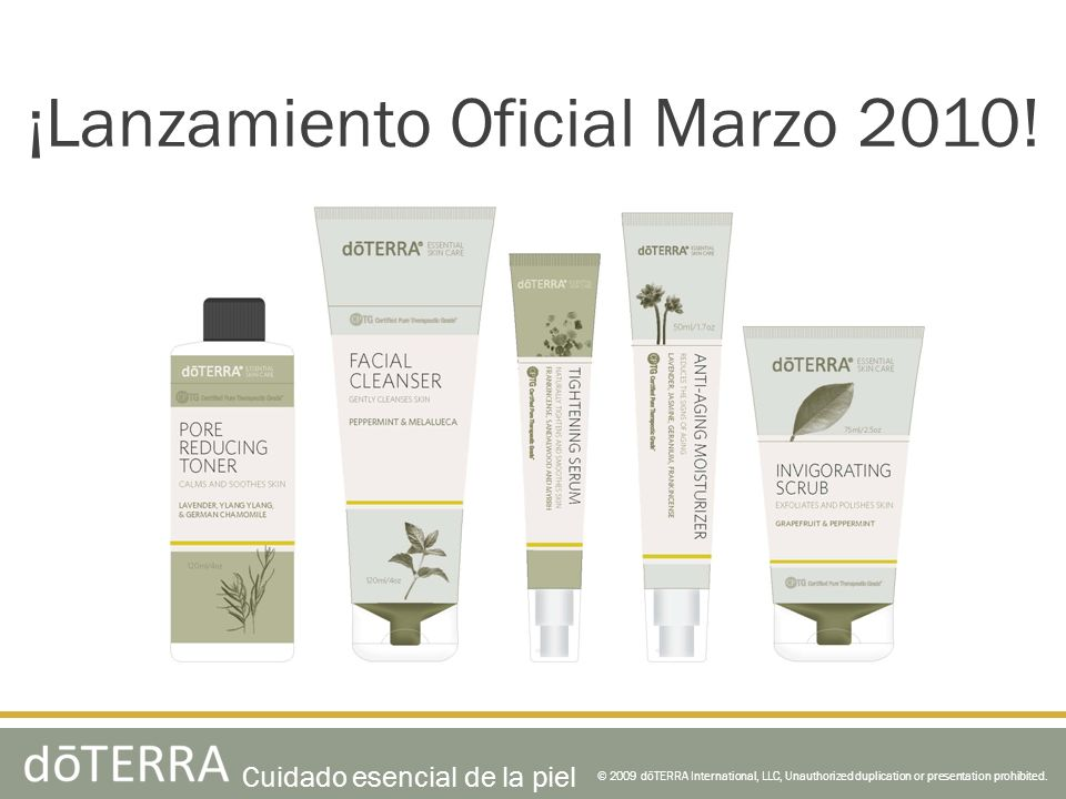 ¡Lanzamiento Oficial Marzo 2010! © 2009 dōTERRA International, LLC, Unauthorized duplication or presentation prohibited. Cuidado esencial de la piel