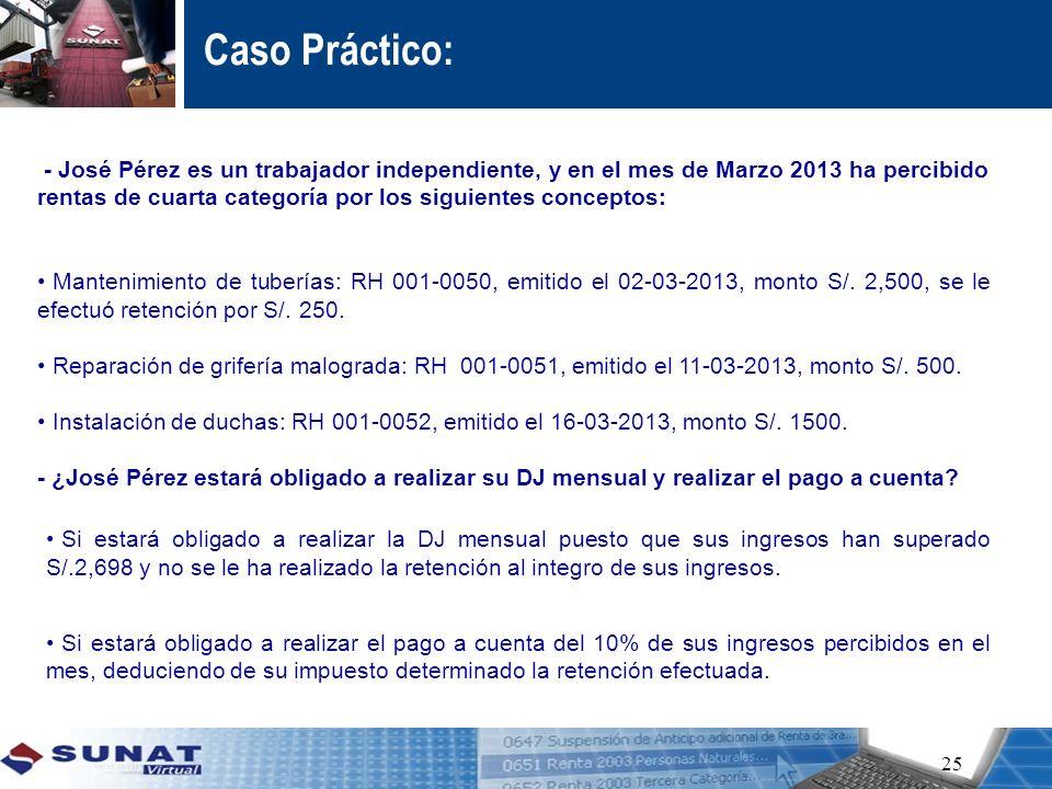 Caso Práctico: 25.- José Pérez es un trabajador independiente, y en el mes de Marzo 2013 ha percibido rentas de cuarta categoría por los siguientes co