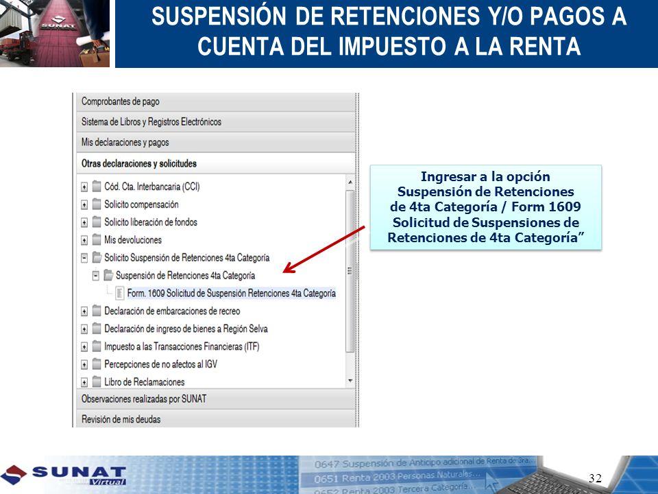 32 SUSPENSIÓN DE RETENCIONES Y/O PAGOS A CUENTA DEL IMPUESTO A LA RENTA Ingresar a la opción Suspensión de Retenciones de 4ta Categoría / Form 1609 So