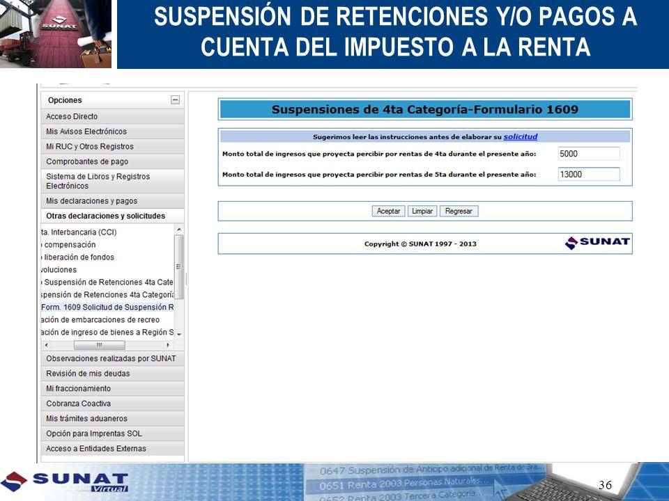36 SUSPENSIÓN DE RETENCIONES Y/O PAGOS A CUENTA DEL IMPUESTO A LA RENTA