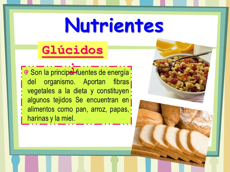 Nutrientes Son la principal fuentes de energía del organismo. Aportan fibras vegetales a la dieta y constituyen algunos tejidos Se encuentran en alime