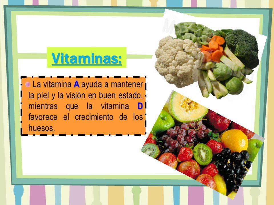 A D La vitamina A ayuda a mantener la piel y la visión en buen estado, mientras que la vitamina D favorece el crecimiento de los huesos. Vitaminas: