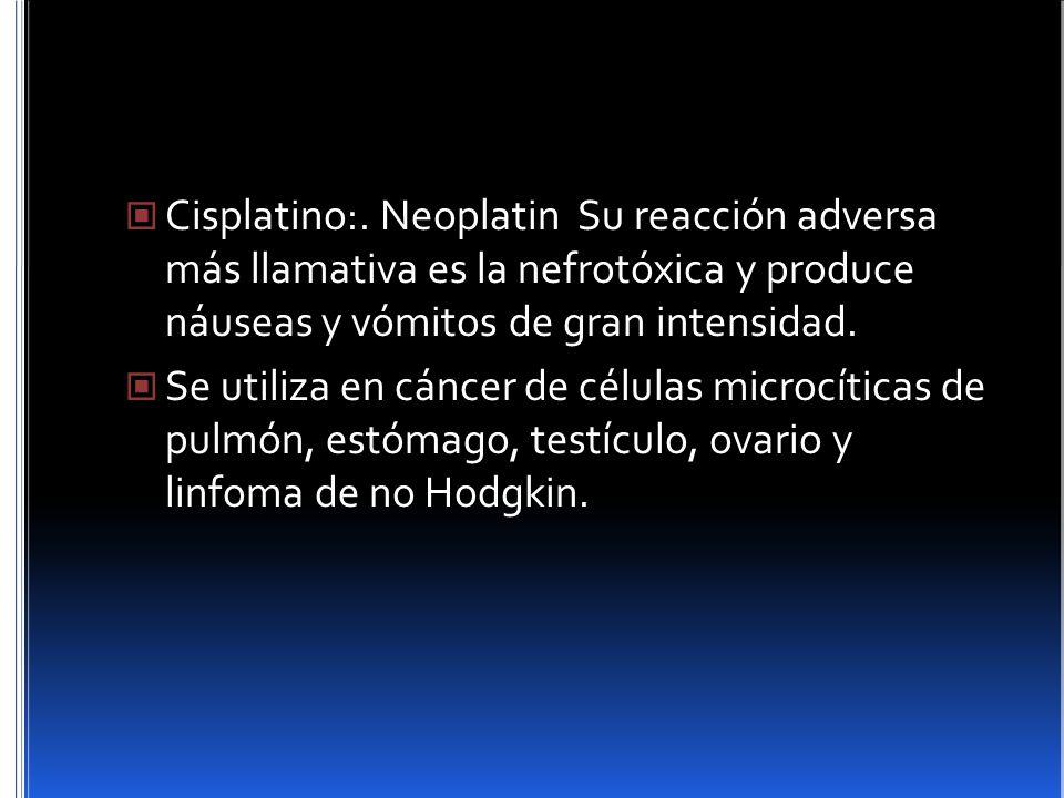 Cisplatino:. Neoplatin Su reacción adversa más llamativa es la nefrotóxica y produce náuseas y vómitos de gran intensidad. Se utiliza en cáncer de cél