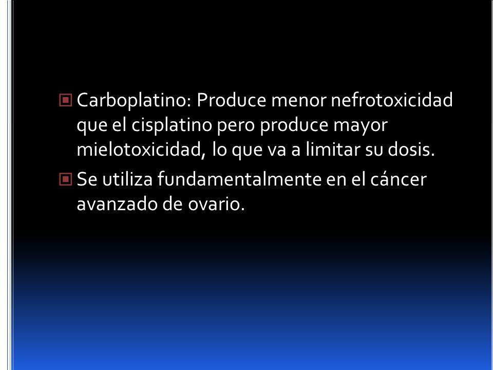 Carboplatino: Produce menor nefrotoxicidad que el cisplatino pero produce mayor mielotoxicidad, lo que va a limitar su dosis. Se utiliza fundamentalme