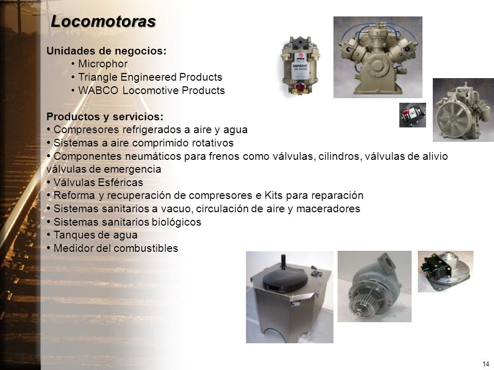 Locomotoras Unidades de negocios: Microphor Triangle Engineered Products WABCO Locomotive Products Productos y servicios: Compresores refrigerados a aire y agua Sistemas a aire comprimido rotativos Componentes neumáticos para frenos como válvulas, cilindros, válvulas de alivio válvulas de emergencia Válvulas Esféricas Reforma y recuperación de compresores e Kits para reparación Sistemas sanitarios a vacuo, circulación de aire y maceradores Sistemas sanitarios biológicos Tanques de agua Medidor del combustibles 14