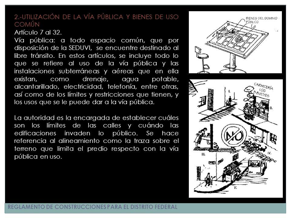 REGLAMENTO DE CONSTRUCCIONES PARA EL DISTRITO FEDERAL 2.-UTILIZACIÓN DE LA VÍA PÚBLICA Y BIENES DE USO COMÚN Artículo 7 al 32. Vía pública: a todo esp