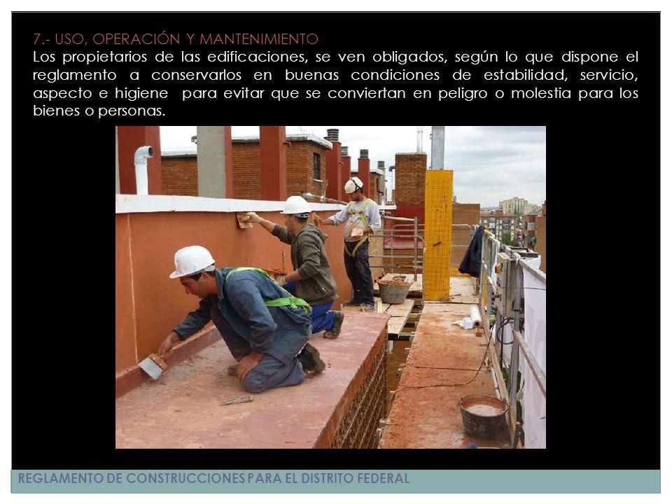 REGLAMENTO DE CONSTRUCCIONES PARA EL DISTRITO FEDERAL 7.- USO, OPERACIÓN Y MANTENIMIENTO Los propietarios de las edificaciones, se ven obligados, segú