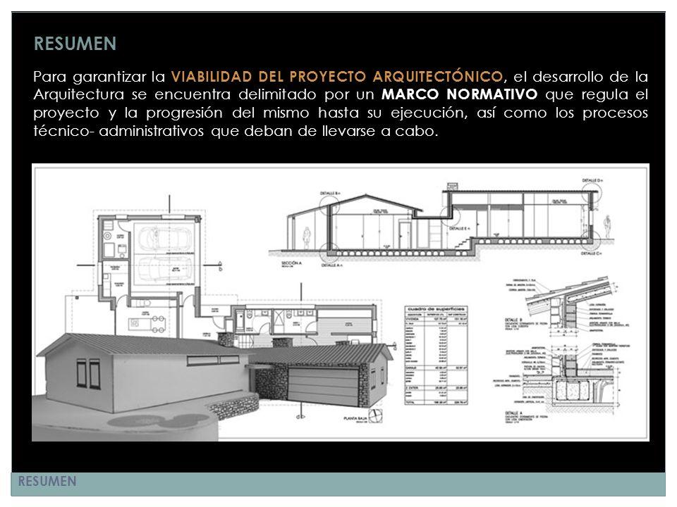 RESUMEN Para garantizar la VIABILIDAD DEL PROYECTO ARQUITECTÓNICO, el desarrollo de la Arquitectura se encuentra delimitado por un MARCO NORMATIVO que