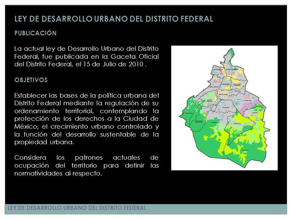 LEY DE DESARROLLO URBANO DEL DISTRITO FEDERAL PUBLICACIÓN La actual ley de Desarrollo Urbano del Distrito Federal, fue publicada en la Gaceta Oficial