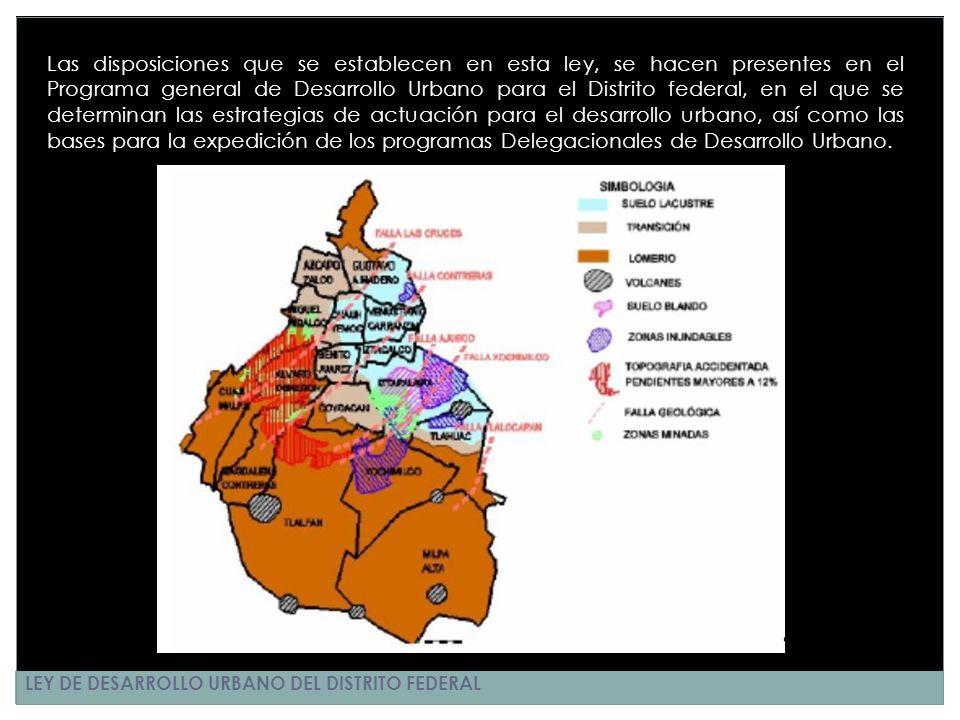 LEY DE DESARROLLO URBANO DEL DISTRITO FEDERAL Las disposiciones que se establecen en esta ley, se hacen presentes en el Programa general de Desarrollo