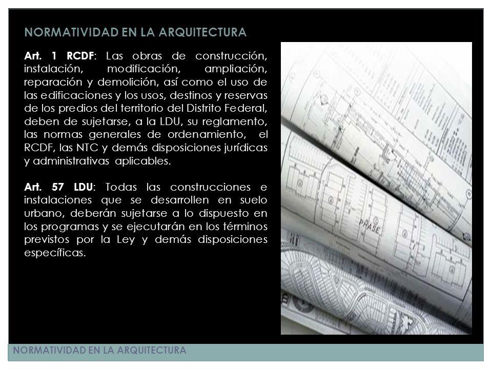 NORMATIVIDAD EN LA ARQUITECTURA Art. 1 RCDF : Las obras de construcción, instalación, modificación, ampliación, reparación y demolición, así como el u