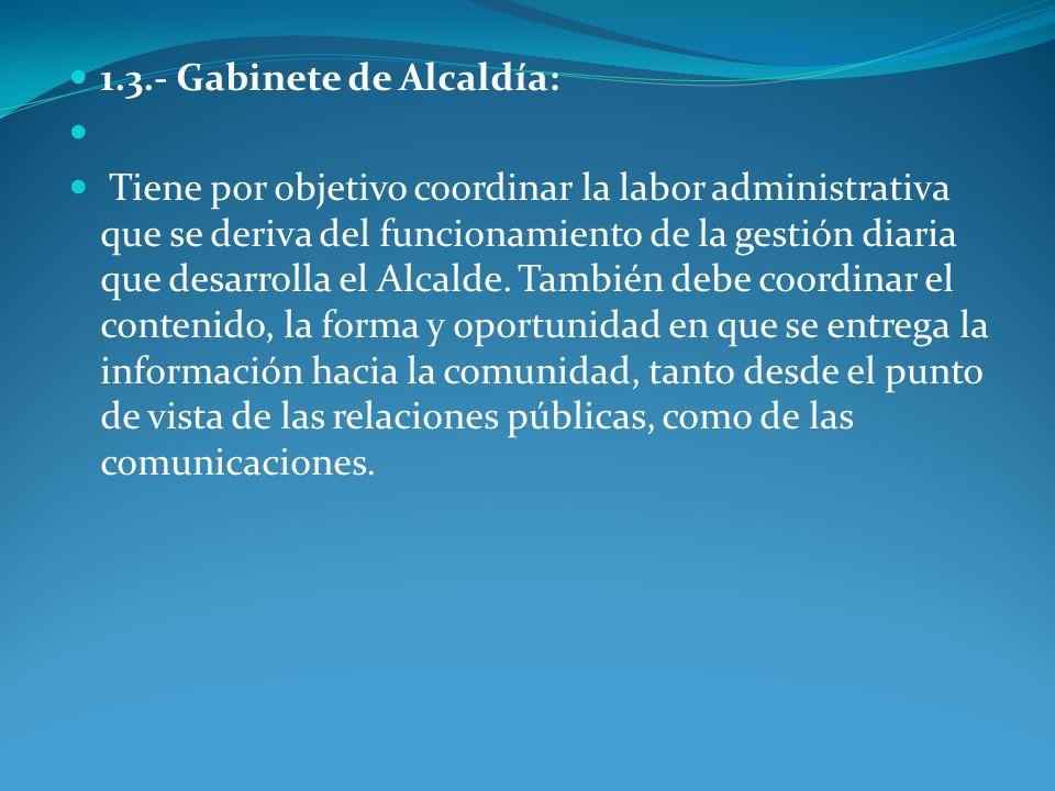 1.3.- Gabinete de Alcaldía: Tiene por objetivo coordinar la labor administrativa que se deriva del funcionamiento de la gestión diaria que desarrolla