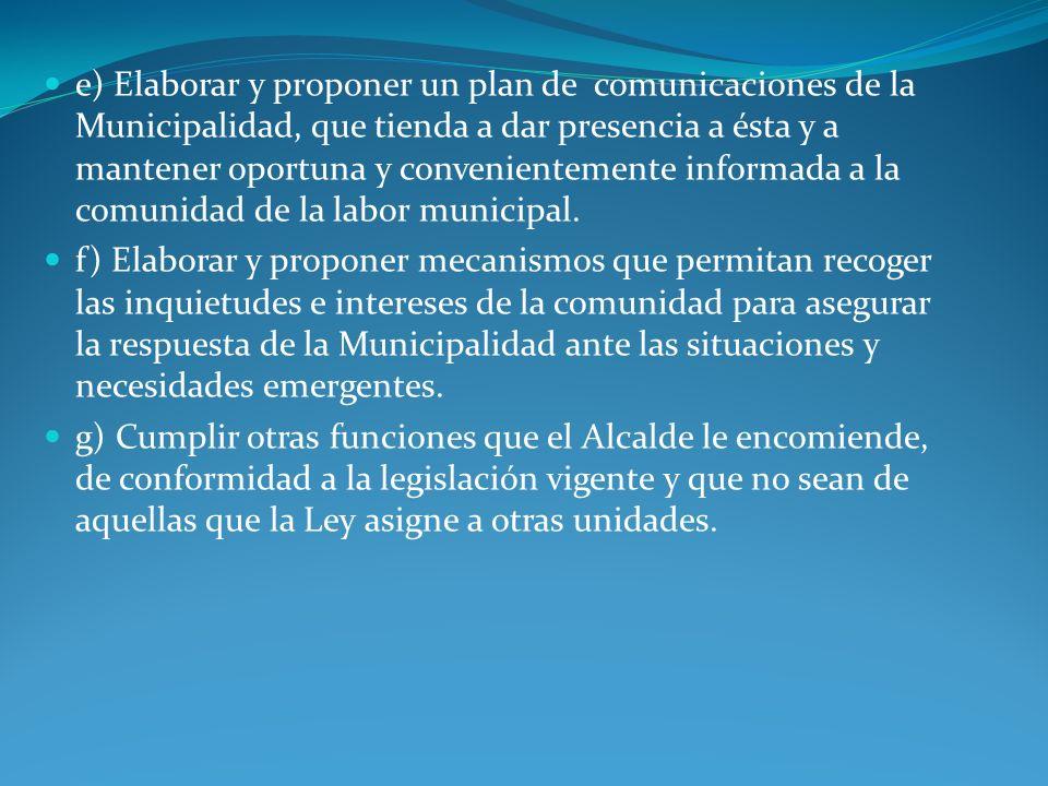 e) Elaborar y proponer un plan de comunicaciones de la Municipalidad, que tienda a dar presencia a ésta y a mantener oportuna y convenientemente infor