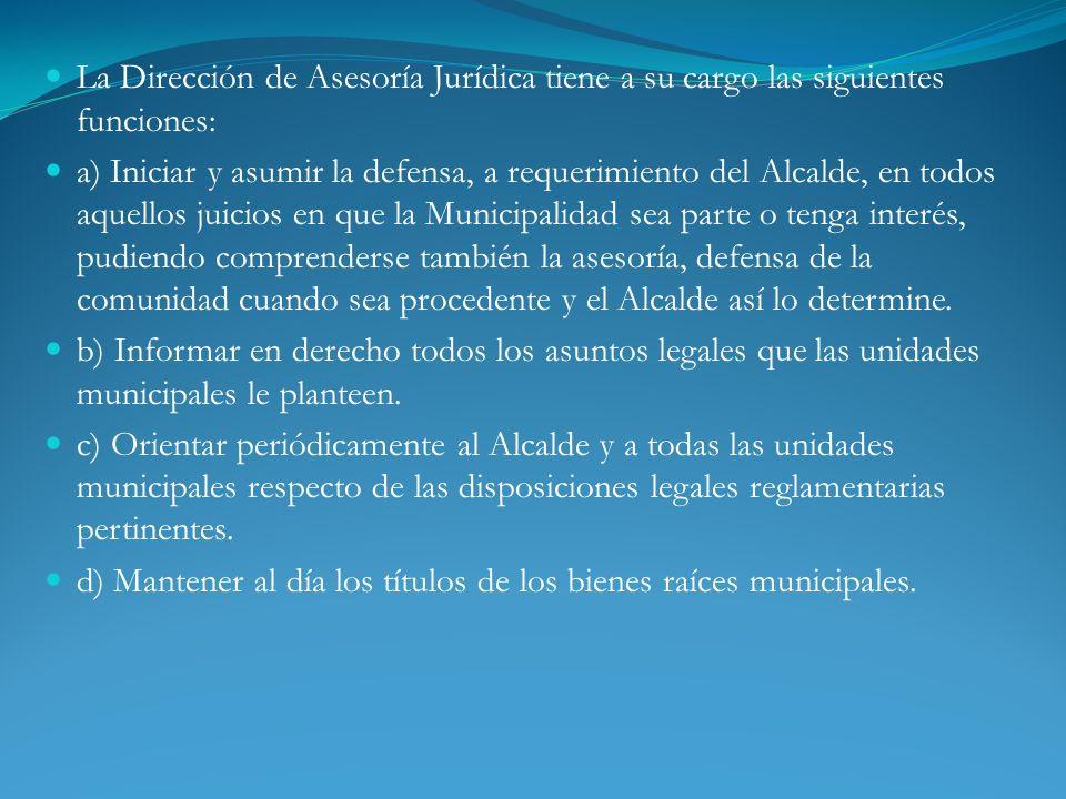 La Dirección de Asesoría Jurídica tiene a su cargo las siguientes funciones: a) Iniciar y asumir la defensa, a requerimiento del Alcalde, en todos aqu