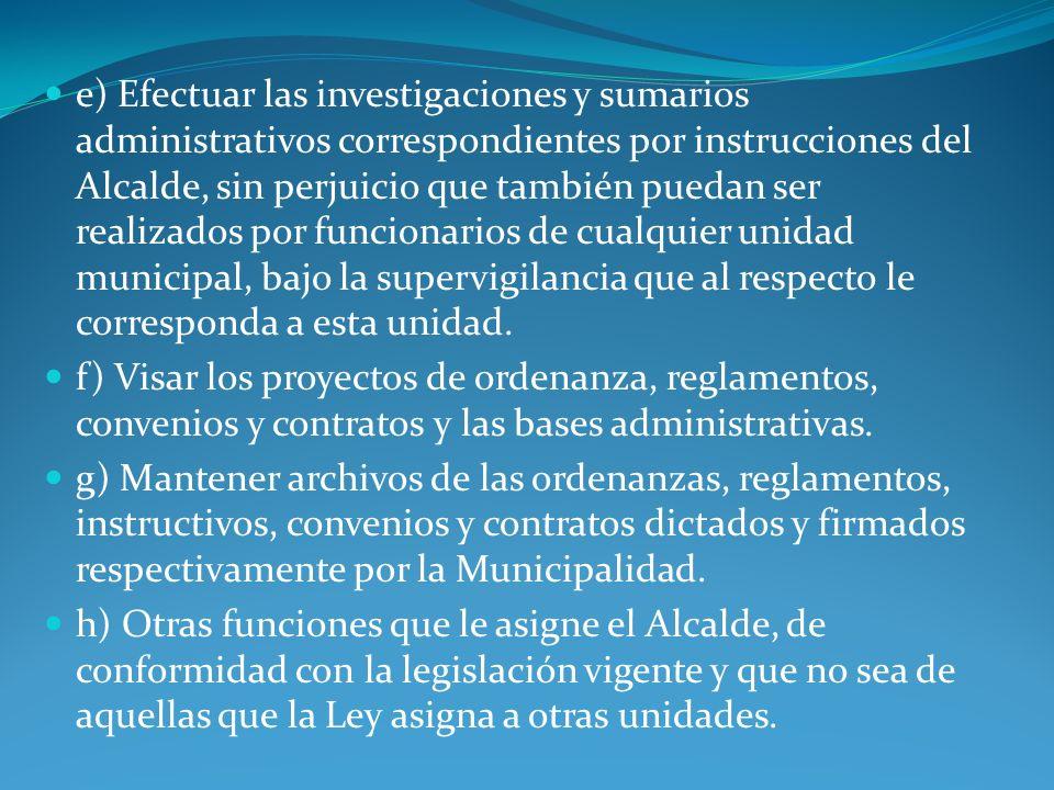 e) Efectuar las investigaciones y sumarios administrativos correspondientes por instrucciones del Alcalde, sin perjuicio que también puedan ser realiz