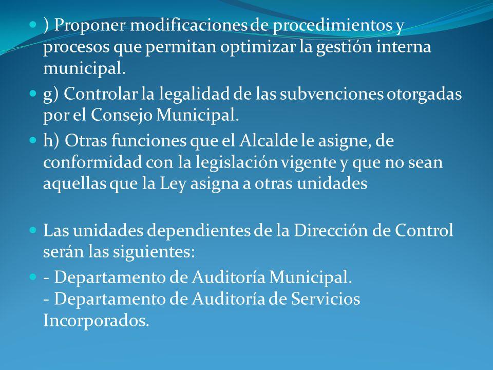 ) Proponer modificaciones de procedimientos y procesos que permitan optimizar la gestión interna municipal. g) Controlar la legalidad de las subvencio