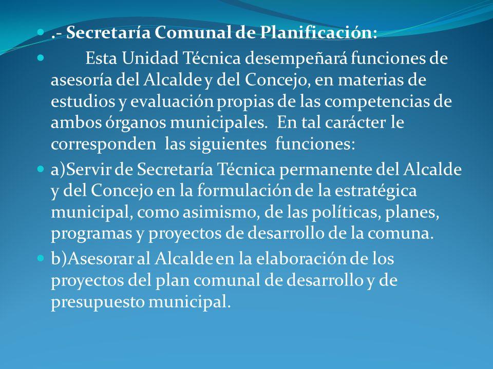 .- Secretaría Comunal de Planificación: Esta Unidad Técnica desempeñará funciones de asesoría del Alcalde y del Concejo, en materias de estudios y eva