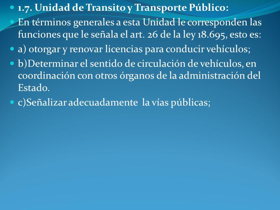 1.7. Unidad de Transito y Transporte Público: En términos generales a esta Unidad le corresponden las funciones que le señala el art. 26 de la ley 18.