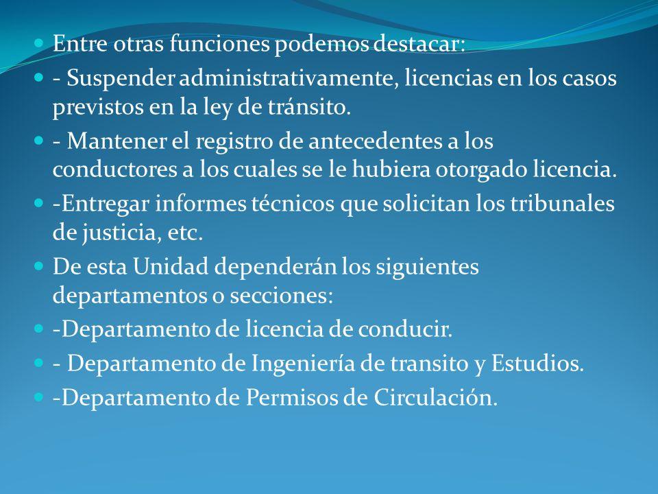 Entre otras funciones podemos destacar: - Suspender administrativamente, licencias en los casos previstos en la ley de tránsito. - Mantener el registr