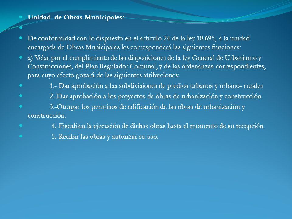 Unidad de Obras Municipales: De conformidad con lo dispuesto en el artículo 24 de la ley 18.695, a la unidad encargada de Obras Municipales les corres