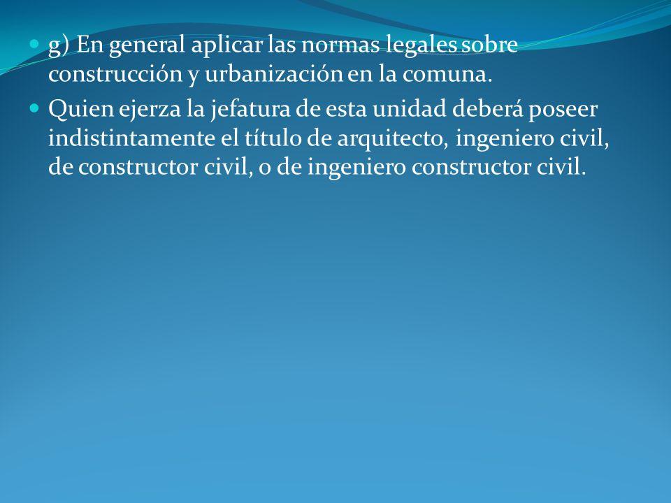 g) En general aplicar las normas legales sobre construcción y urbanización en la comuna. Quien ejerza la jefatura de esta unidad deberá poseer indisti