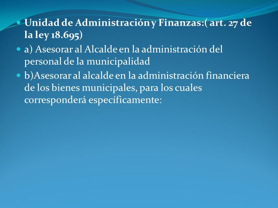 Unidad de Administración y Finanzas:( art. 27 de la ley 18.695) a) Asesorar al Alcalde en la administración del personal de la municipalidad b)Asesora