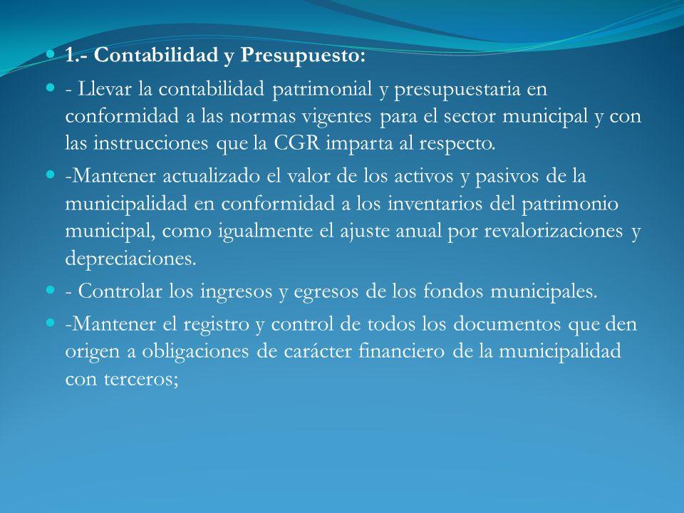 1.- Contabilidad y Presupuesto: - Llevar la contabilidad patrimonial y presupuestaria en conformidad a las normas vigentes para el sector municipal y