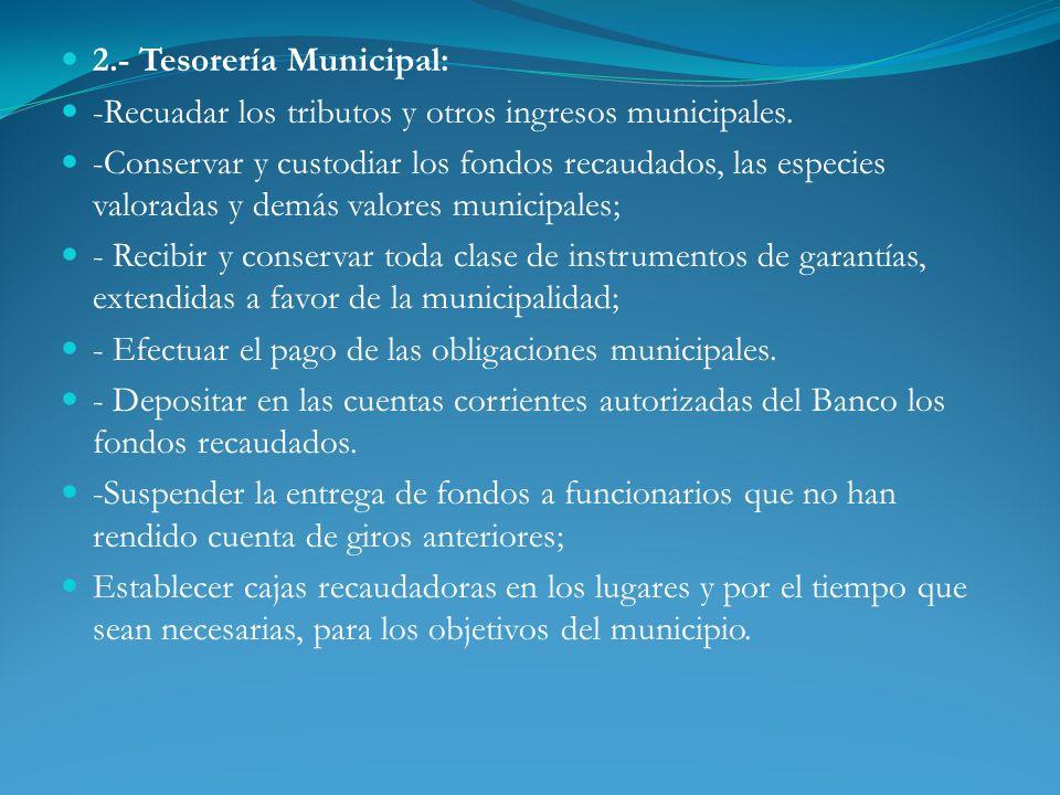 2.- Tesorería Municipal: -Recuadar los tributos y otros ingresos municipales. -Conservar y custodiar los fondos recaudados, las especies valoradas y d