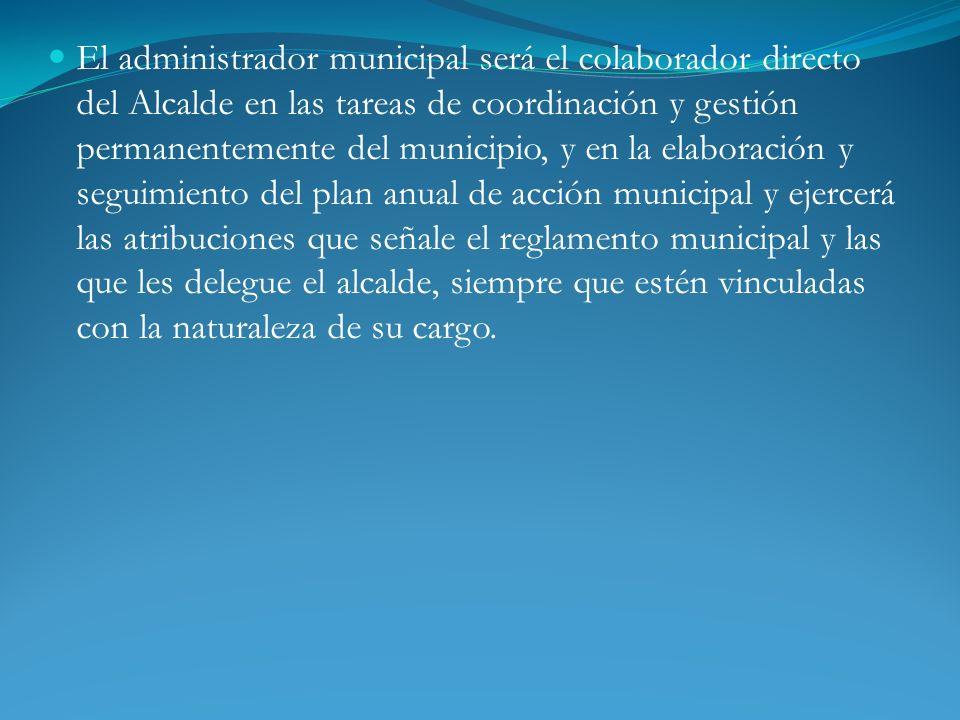 El administrador municipal será el colaborador directo del Alcalde en las tareas de coordinación y gestión permanentemente del municipio, y en la elab