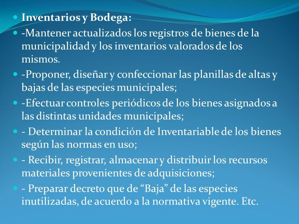 Inventarios y Bodega: -Mantener actualizados los registros de bienes de la municipalidad y los inventarios valorados de los mismos. -Proponer, diseñar