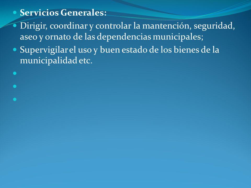 Servicios Generales: Dirigir, coordinar y controlar la mantención, seguridad, aseo y ornato de las dependencias municipales; Supervigilar el uso y bue