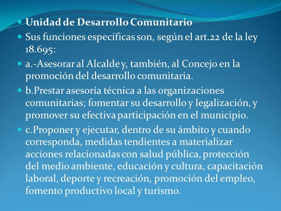 Unidad de Desarrollo Comunitario Sus funciones específicas son, según el art.22 de la ley 18.695: a.-Asesorar al Alcalde y, también, al Concejo en la