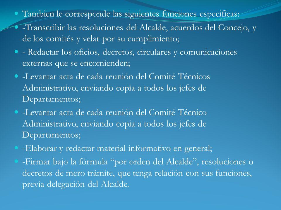 Tambien le corresponde las siguientes funciones especificas: -Transcribir las resoluciones del Alcalde, acuerdos del Concejo, y de los comités y velar