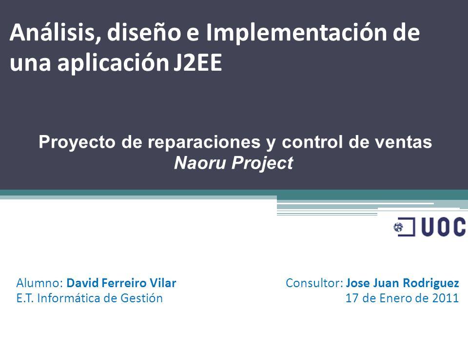 Análisis, diseño e Implementación de una aplicación J2EE Proyecto de reparaciones y control de ventas Naoru Project Alumno: David Ferreiro Vilar E.T.